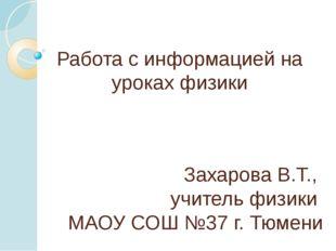 Работа с информацией на уроках физики Захарова В.Т., учитель физики МАОУ СОШ