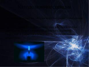 Катодолюминесценция  — свечение вещества, облучаемого быстрымиэлектронами (