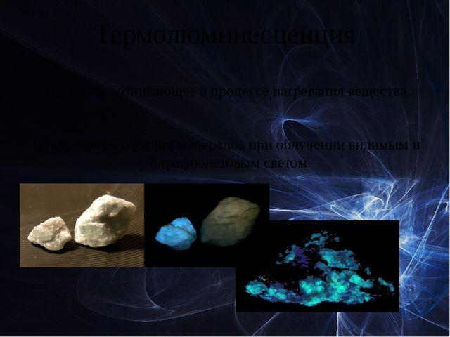 Термолюминесценция — свечение, возникающее в процессе нагревания вещества. Те...