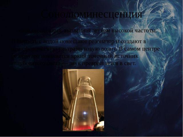 Сонолюминесценция — люминесценция, вызванная звуком высокой частоты. В ёмкост...