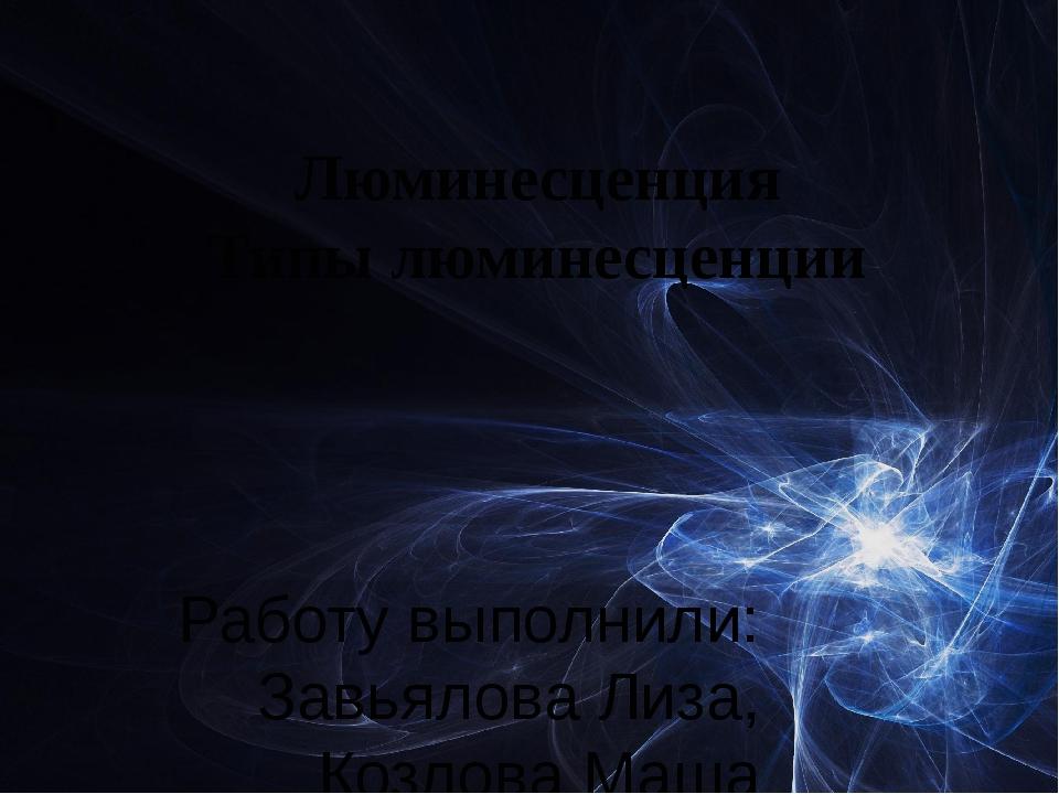 Люминесценция Типы люминесценции Работу выполнили: Завьялова Лиза, Козлова Ма...
