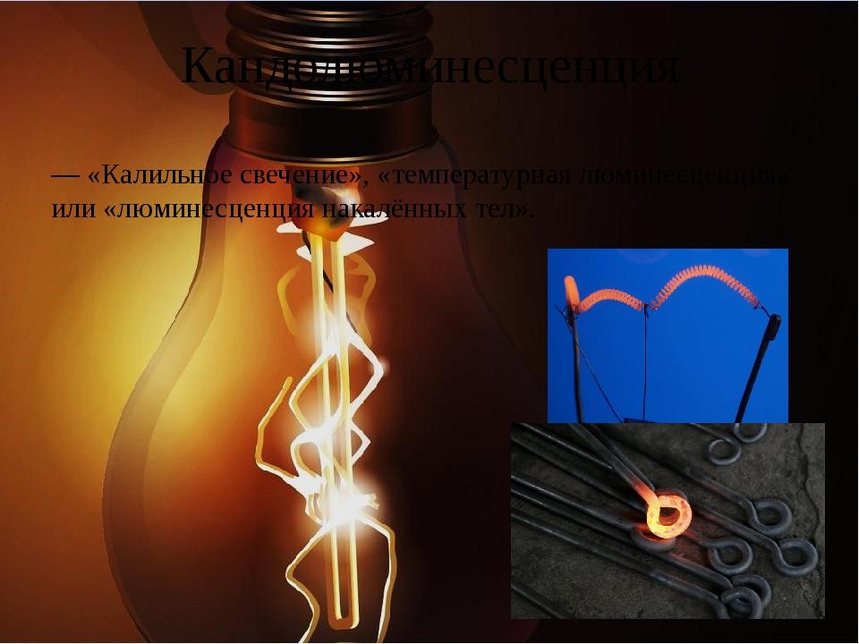 Кандолюминесценция — «Калильное свечение», «температурная люминесценция» или...