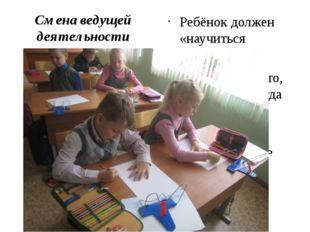 Смена ведущей деятельности Ребёнок должен «научиться учиться» Обязан делать т