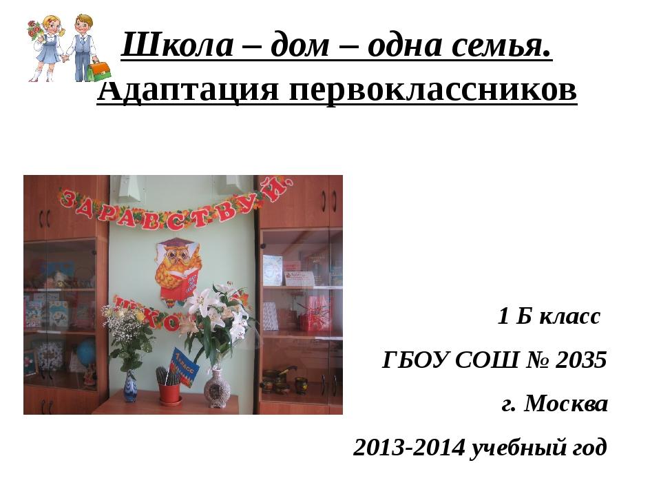 Школа – дом – одна семья. Адаптация первоклассников 1 Б класс ГБОУ СОШ № 2035...