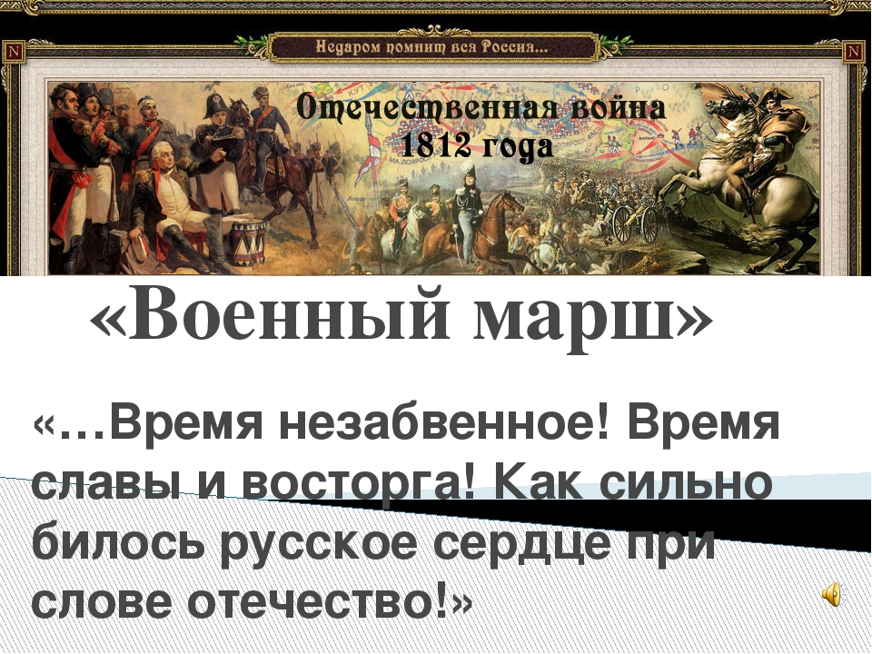 «Военный марш» «…Время незабвенное! Время славы и восторга! Как сильно билось...