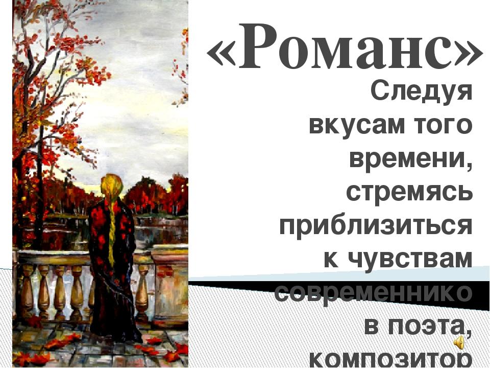 «Романс» Следуя вкусам того времени, стремясь приблизиться к чувствам совреме...