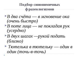 Подбор синонимичных фразеологизмов В два счёта — в мгновение ока (очень быстр