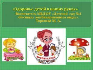 Воспитатель МБДОУ «Детский сад №4 «Росинка» комбинированного вида»» Торопова