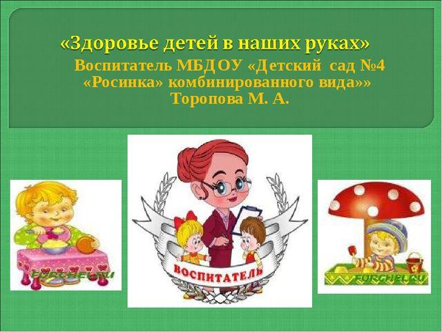 Воспитатель МБДОУ «Детский сад №4 «Росинка» комбинированного вида»» Торопова...