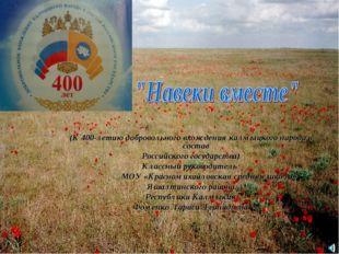 (К 400-летию добровольного вхождения калмыцкого народа в состав Российского г