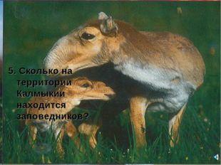 5. Сколько на территории Калмыкии находится заповедников?