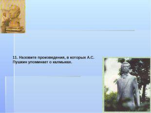 11. Назовите произведения, в которых А.С. Пушкин упоминает о калмыках.