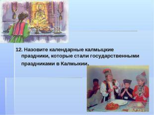 12. Назовите календарные калмыцкие праздники, которые стали государственными
