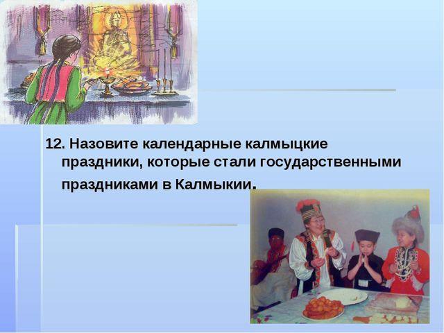 12. Назовите календарные калмыцкие праздники, которые стали государственными...