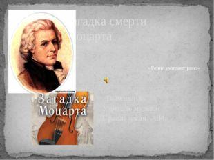 Выполнила Учитель музыки Браславская А.И. Загадка смерти Моцарта «Гении умир