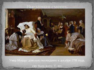 Умер Моцарт довольно неожиданно в декабре 1791 года, ему было всего 35 лет. В
