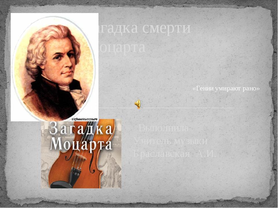 Выполнила Учитель музыки Браславская А.И. Загадка смерти Моцарта «Гении умир...