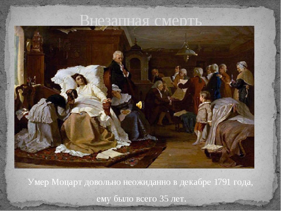 Умер Моцарт довольно неожиданно в декабре 1791 года, ему было всего 35 лет. В...