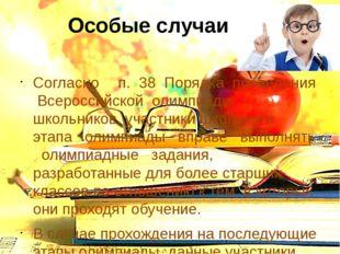 Особые случаи Согласно п. 38 Порядка проведения Всероссийской олимпиады школ