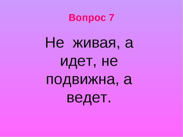 Вопрос 7 Не живая, а идет, не подвижна, а ведет.