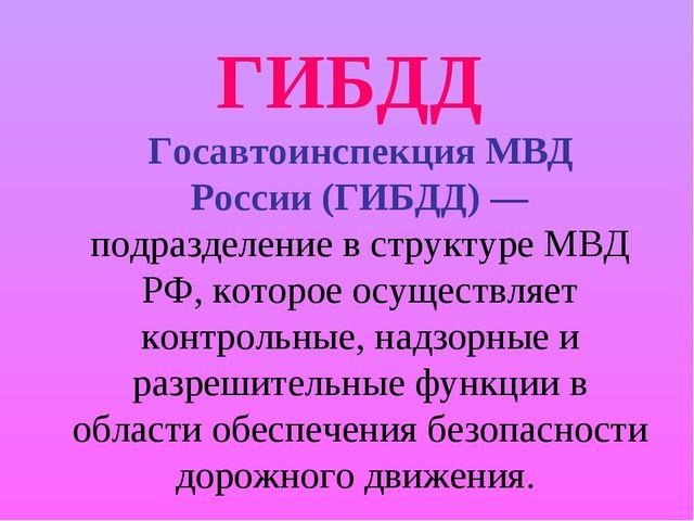 ГИБДД Госавтоинспекция МВД России(ГИБДД)— подразделение в структуреМВД РФ...