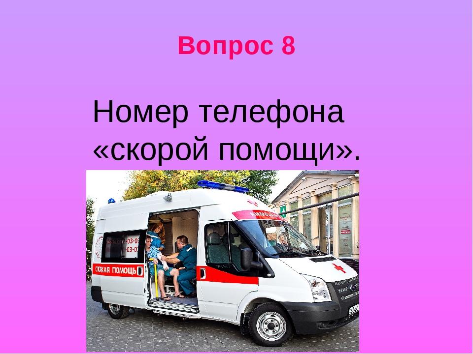 Вопрос 8 Номер телефона «скорой помощи».