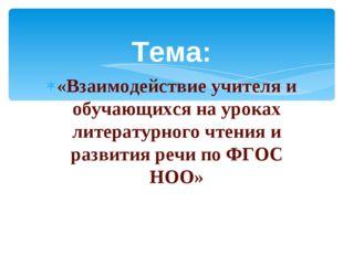 Тема: «Взаимодействие учителя и обучающихся на уроках литературного чтения и