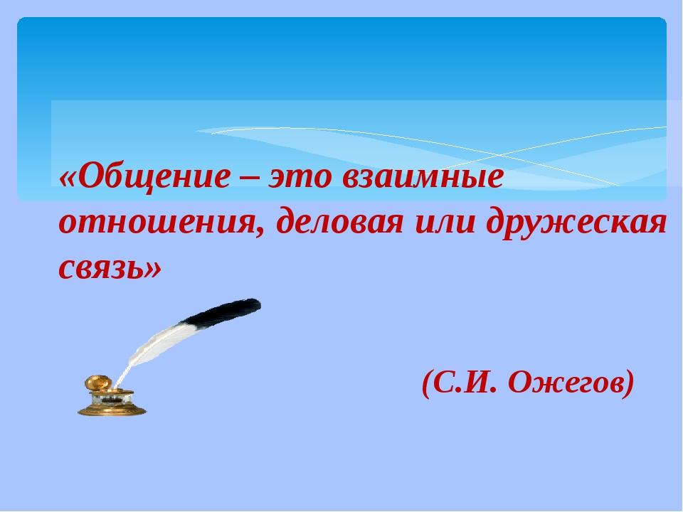 «Общение – это взаимные отношения, деловая или дружеская связь» (С.И. Ожегов)