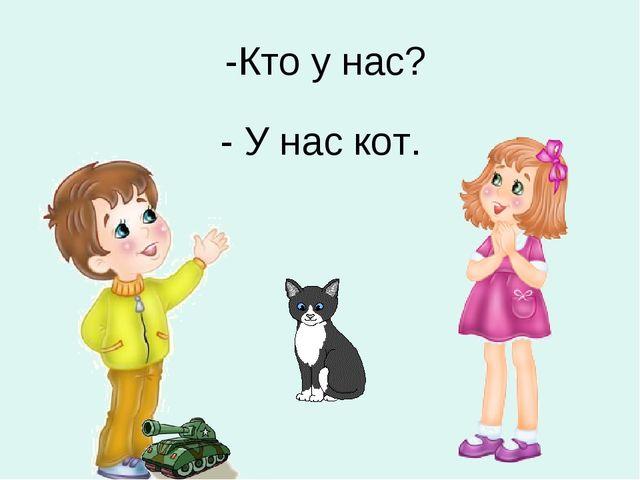 -Кто у нас? - У нас кот.