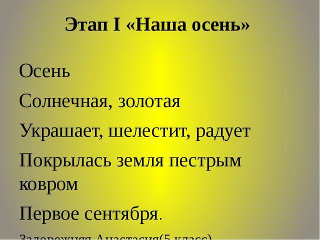 Этап I «Наша осень» Осень Солнечная, золотая Украшает, шелестит, радует Покр...