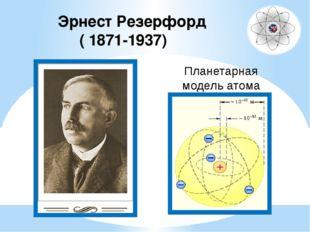 Эрнест Резерфорд ( 1871-1937) Планетарная модель атома