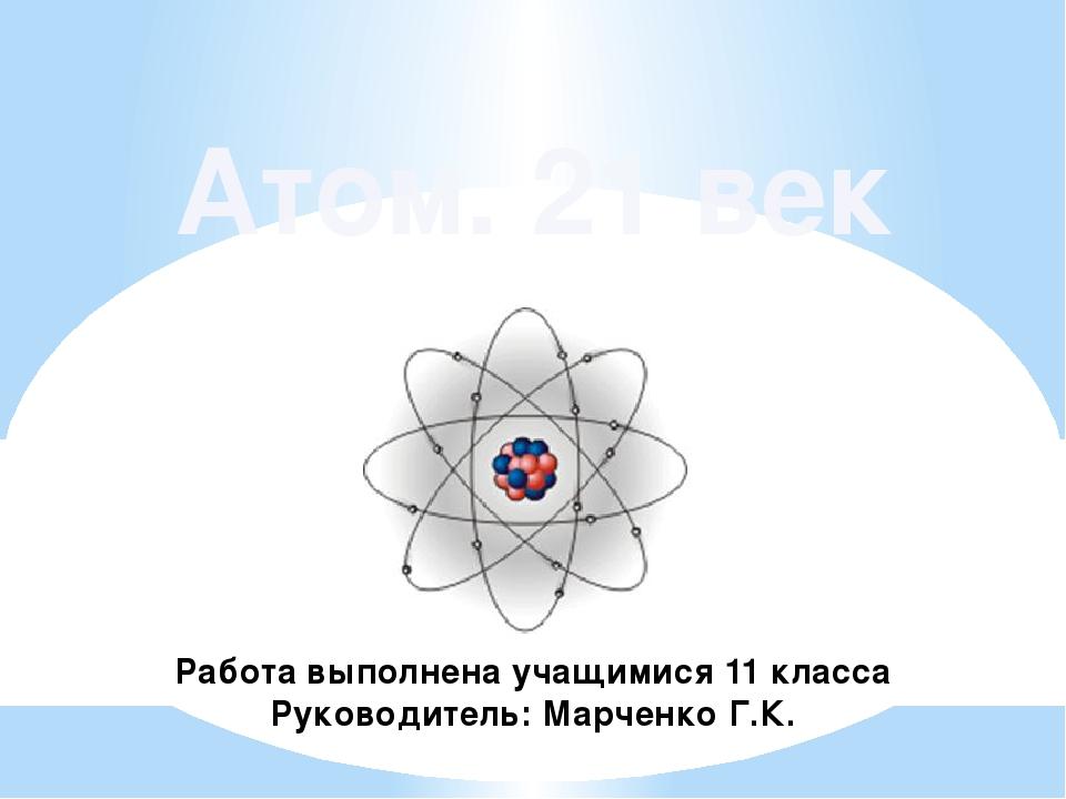 Атом. 21 век Работа выполнена учащимися 11 класса Руководитель: Марченко Г.К.