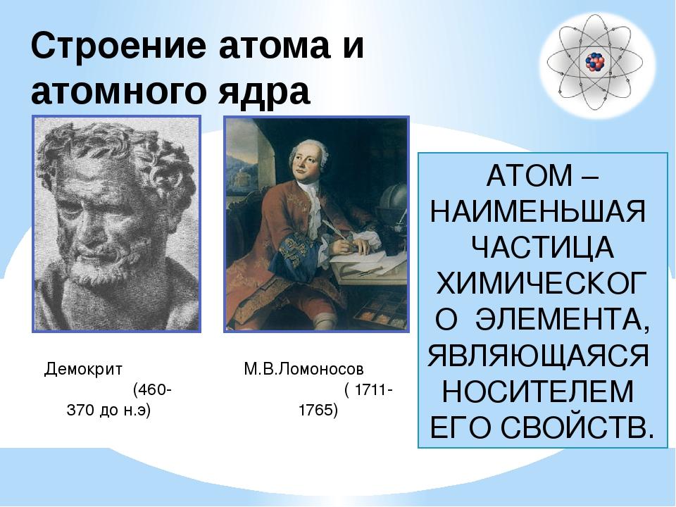 Строение атома и атомного ядра Демокрит (460-370 до н.э) М.В.Ломоносов ( 1711...