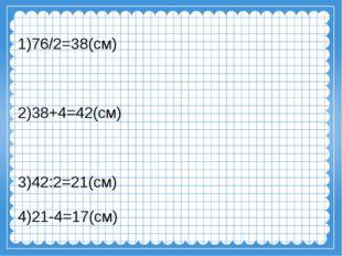 1)76/2=38(см) 2)38+4=42(см) 3)42:2=21(см) 4)21-4=17(см)