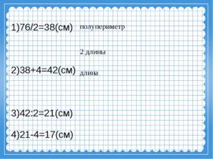 1)76/2=38(см) 2)38+4=42(см) 3)42:2=21(см) 4)21-4=17(см) полупериметр длина 2