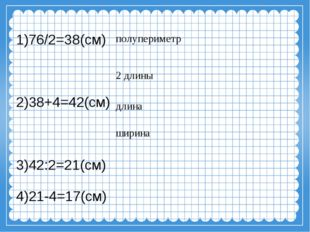 1)76/2=38(см) 2)38+4=42(см) 3)42:2=21(см) 4)21-4=17(см) полупериметр длина ши