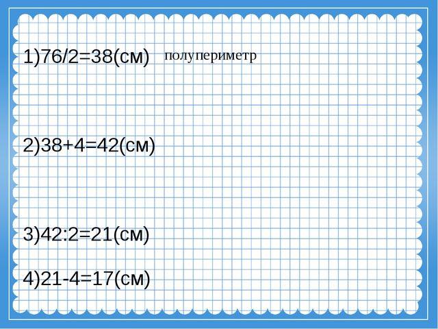 1)76/2=38(см) 2)38+4=42(см) 3)42:2=21(см) 4)21-4=17(см) полупериметр