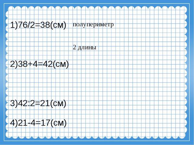 1)76/2=38(см) 2)38+4=42(см) 3)42:2=21(см) 4)21-4=17(см) полупериметр 2 длины