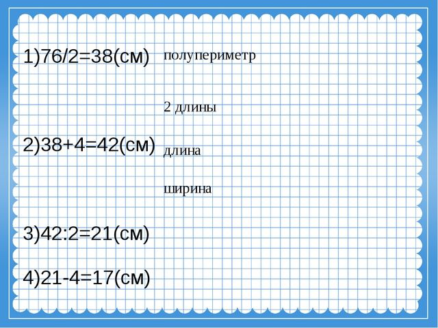 1)76/2=38(см) 2)38+4=42(см) 3)42:2=21(см) 4)21-4=17(см) полупериметр длина ши...