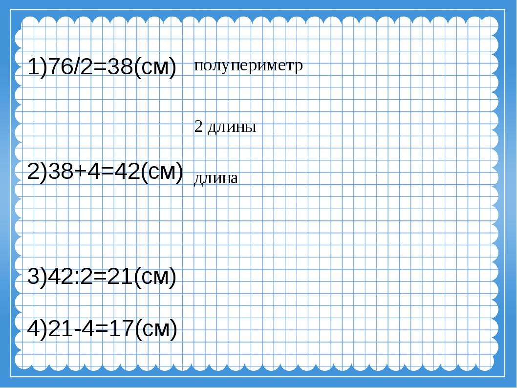 1)76/2=38(см) 2)38+4=42(см) 3)42:2=21(см) 4)21-4=17(см) полупериметр длина 2...