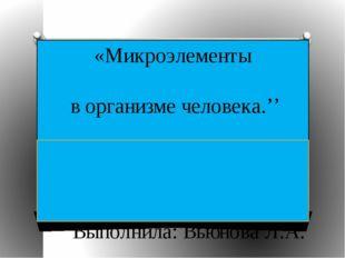 «Микроэлементы в организме человека.'' Выполнила: Вьюнова Л.А. МБОУ СОШ №80 г