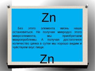 Zn Без этого элемента жизнь наша остановиться. Не получая микродоз этого мик