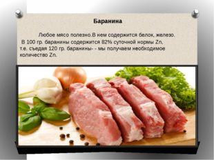 Баранина Любое мясо полезно.В нем содержится белок, железо. В 100 гр. барани