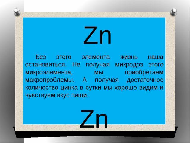 Zn Без этого элемента жизнь наша остановиться. Не получая микродоз этого мик...