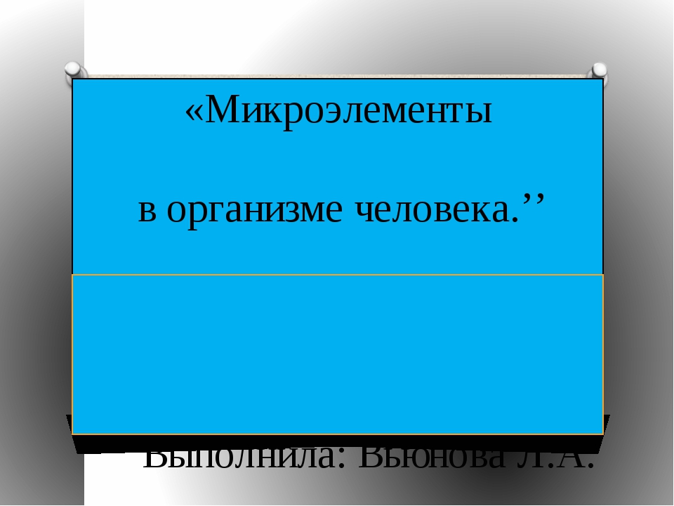 «Микроэлементы в организме человека.'' Выполнила: Вьюнова Л.А. МБОУ СОШ №80 г...