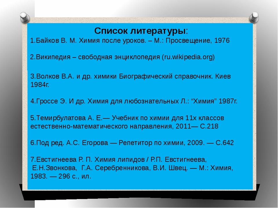 Список литературы: 1.Байков В. М. Химия после уроков. – М.: Просвещение, 197...