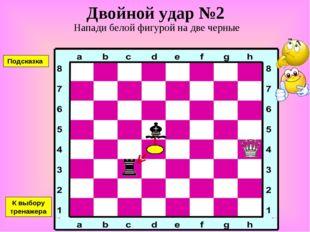 Двойной удар №2 Напади белой фигурой на две черные К выбору тренажера Подсказка
