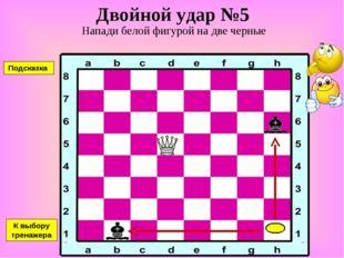 Двойной удар №5 Напади белой фигурой на две черные К выбору тренажера Подсказка
