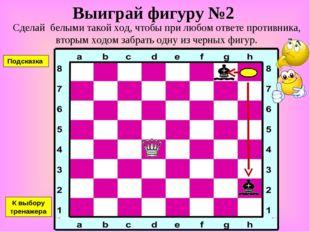 Выиграй фигуру №2 Сделай белыми такой ход, чтобы при любом ответе противника,