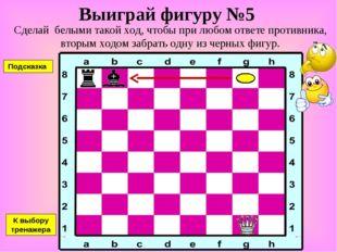 Выиграй фигуру №5 Сделай белыми такой ход, чтобы при любом ответе противника,